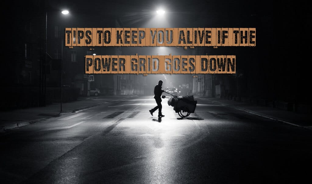 Essential Tips To Keep You Alive When The Power Grid Goes Down
