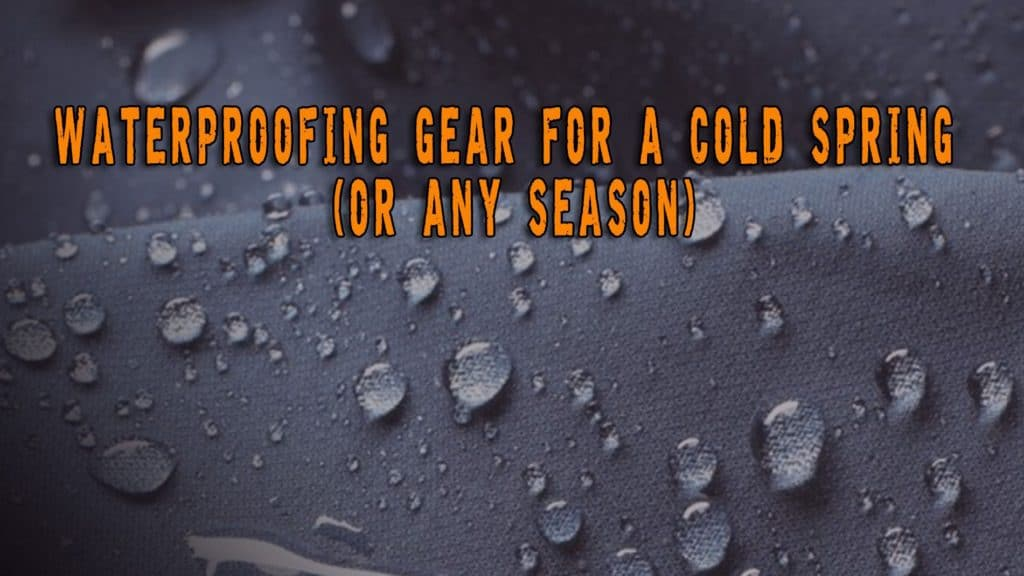 Waterproofing Gear for a Cold Spring (Or Any Season)