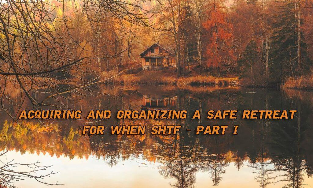 Acquiring And Organizing A Safe Retreat For When SHTF – Part I