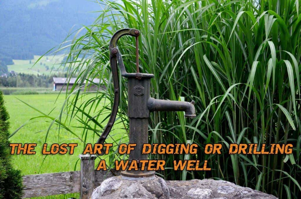 The Lost Art Of Digging or Drilling A Water Well